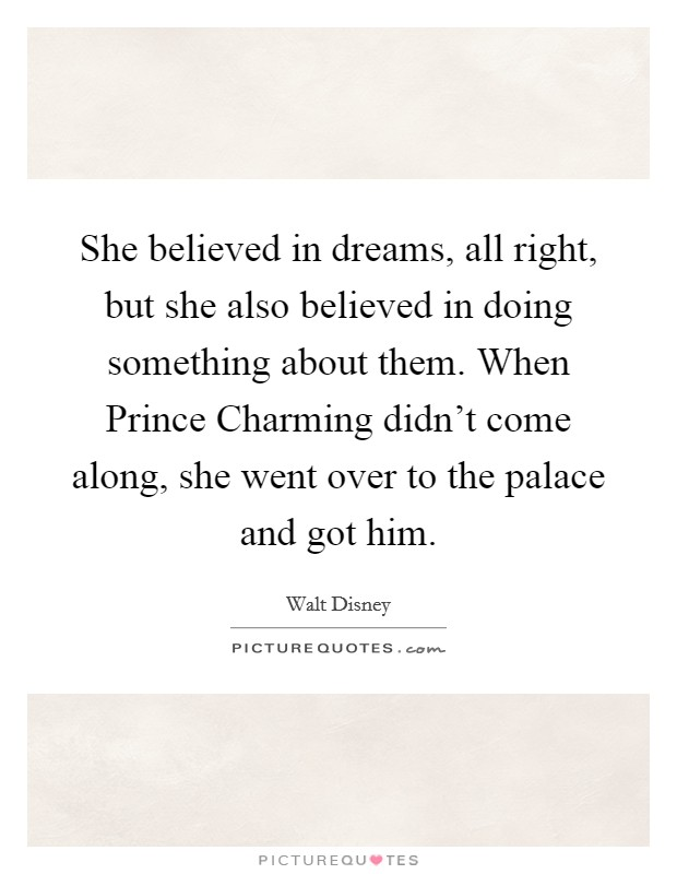 She believed in dreams, all right, but she also believed in doing something about them. When Prince Charming didn't come along, she went over to the palace and got him Picture Quote #1