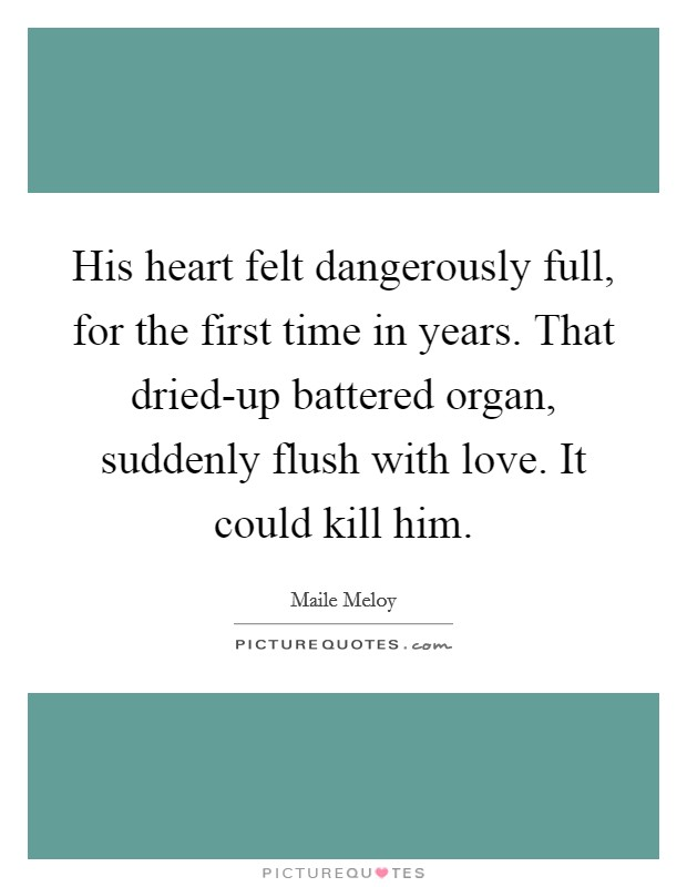 His heart felt dangerously full, for the first time in years. That dried-up battered organ, suddenly flush with love. It could kill him Picture Quote #1