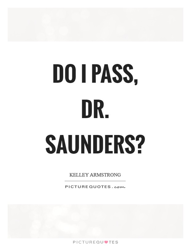 Do I pass, Dr. Saunders? Picture Quote #1