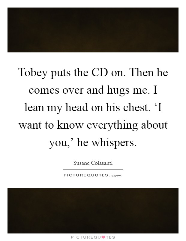 Tobey puts the CD on. Then he comes over and hugs me. I lean my head on his chest. 'I want to know everything about you,' he whispers Picture Quote #1