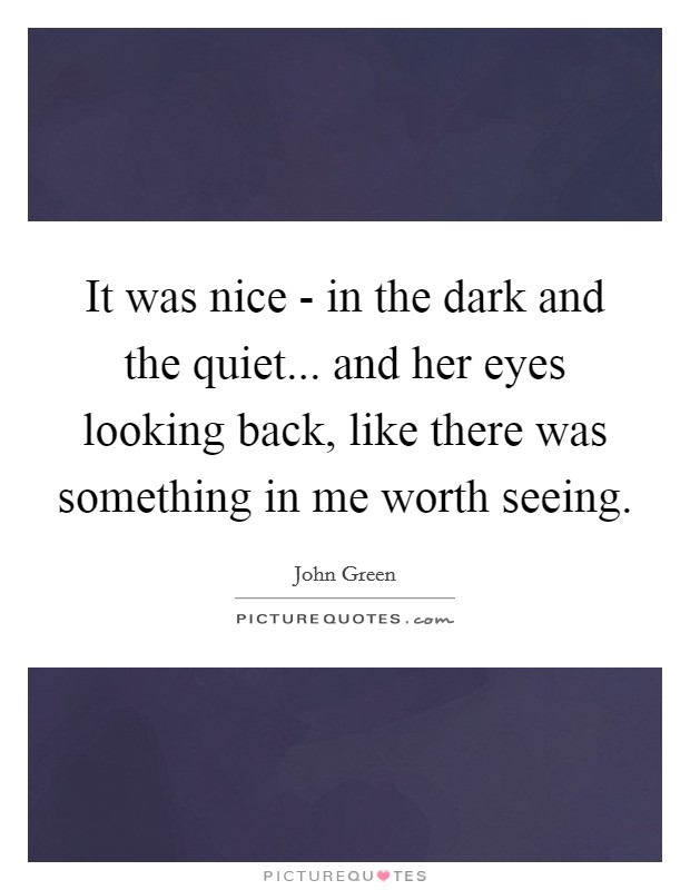 It was nice - in the dark and the quiet... and her eyes looking back, like there was something in me worth seeing Picture Quote #1