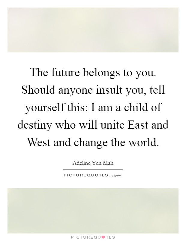 The future belongs to you. Should anyone insult you, tell yourself this: I am a child of destiny who will unite East and West and change the world Picture Quote #1