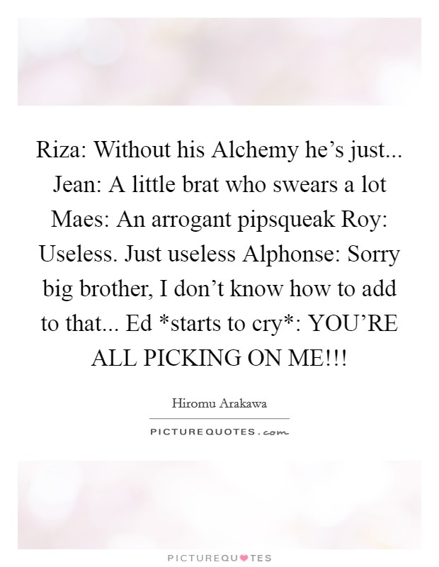 Riza: Without his Alchemy he's just... Jean: A little brat who swears a lot Maes: An arrogant pipsqueak Roy: Useless. Just useless Alphonse: Sorry big brother, I don't know how to add to that... Ed *starts to cry*: YOU'RE ALL PICKING ON ME!!! Picture Quote #1