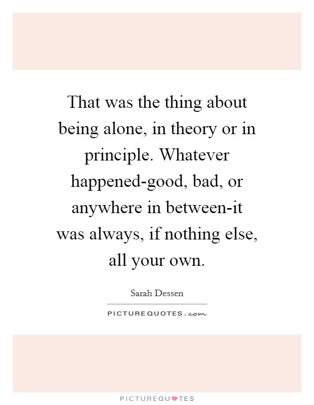 That was the thing about being alone, in theory or in principle. Whatever happened-good, bad, or anywhere in between-it was always, if nothing else, all your own Picture Quote #1