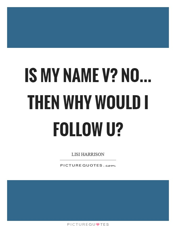 Is my name V? No... Then why would I follow U? Picture Quote #1