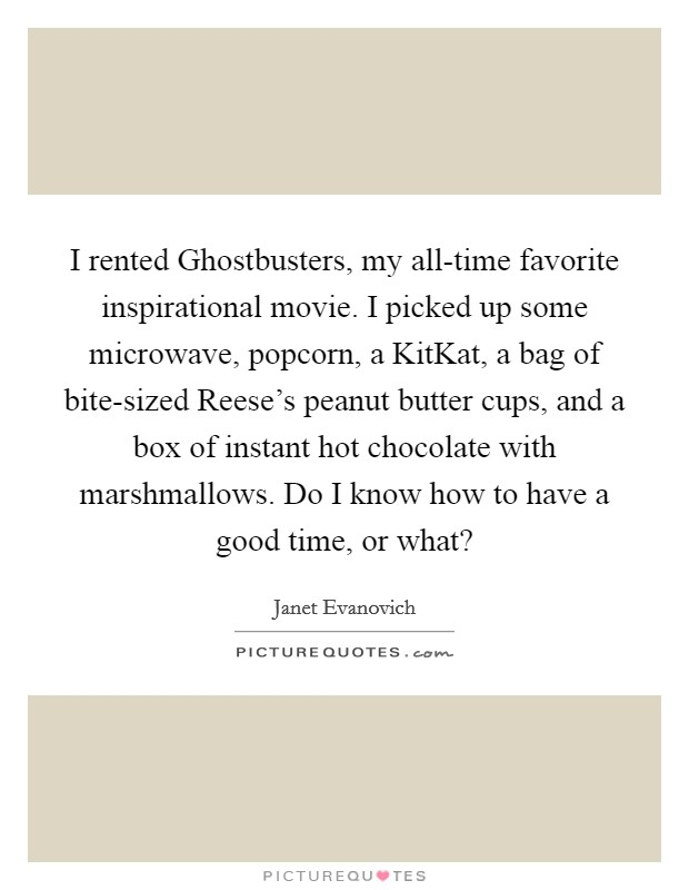 I rented Ghostbusters, my all-time favorite inspirational movie. I picked up some microwave, popcorn, a KitKat, a bag of bite-sized Reese's peanut butter cups, and a box of instant hot chocolate with marshmallows. Do I know how to have a good time, or what? Picture Quote #1