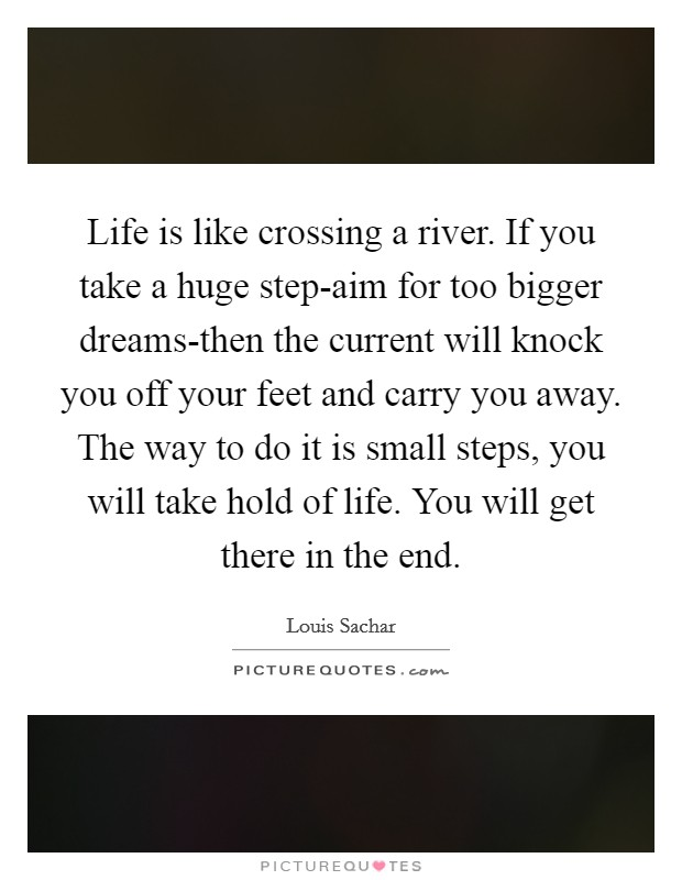 Life is like crossing a river. If you take a huge step-aim for too bigger dreams-then the current will knock you off your feet and carry you away. The way to do it is small steps, you will take hold of life. You will get there in the end Picture Quote #1