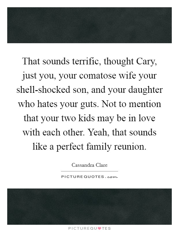 That sounds terrific, thought Cary, just you, your comatose wife your shell-shocked son, and your daughter who hates your guts. Not to mention that your two kids may be in love with each other. Yeah, that sounds like a perfect family reunion Picture Quote #1