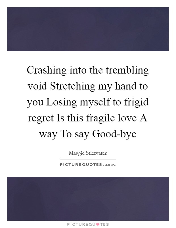 Crashing into the trembling void Stretching my hand to you Losing myself to frigid regret Is this fragile love A way To say Good-bye Picture Quote #1