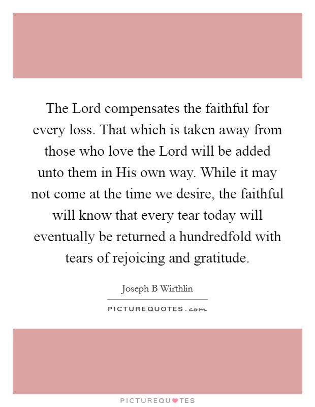The Lord compensates the faithful for every loss. That which is taken away from those who love the Lord will be added unto them in His own way. While it may not come at the time we desire, the faithful will know that every tear today will eventually be returned a hundredfold with tears of rejoicing and gratitude Picture Quote #1
