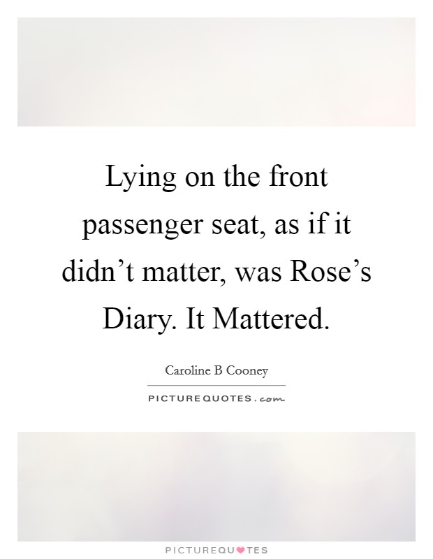 Lying on the front passenger seat, as if it didn't matter, was Rose's Diary. It Mattered Picture Quote #1