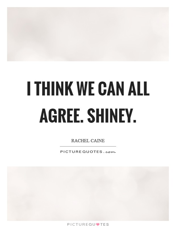 I think we can all agree. SHINEY Picture Quote #1
