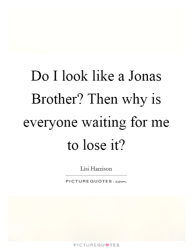 Do I look like a Jonas Brother? Then why is everyone waiting for me to lose it? Picture Quote #1