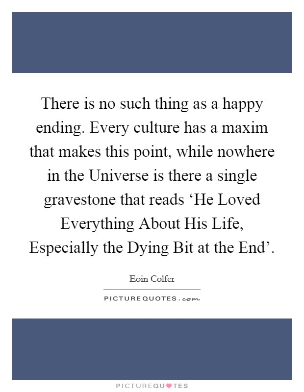 There is no such thing as a happy ending. Every culture has a maxim that makes this point, while nowhere in the Universe is there a single gravestone that reads 'He Loved Everything About His Life, Especially the Dying Bit at the End' Picture Quote #1