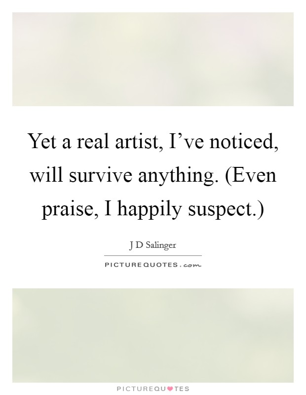 Yet a real artist, I've noticed, will survive anything. (Even praise, I happily suspect.) Picture Quote #1
