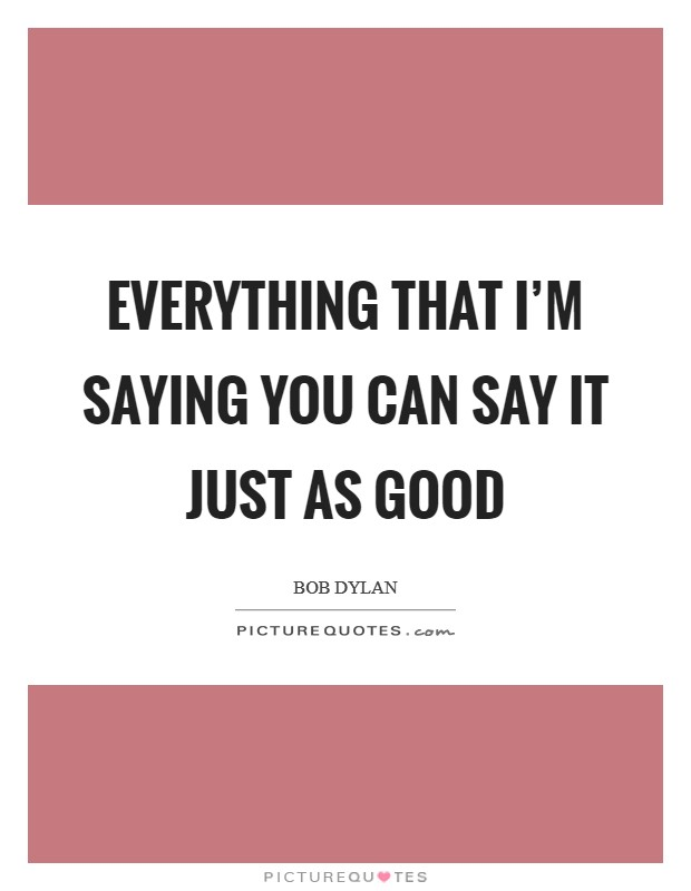 Everything that I'm saying You can say it just as good Picture Quote #1
