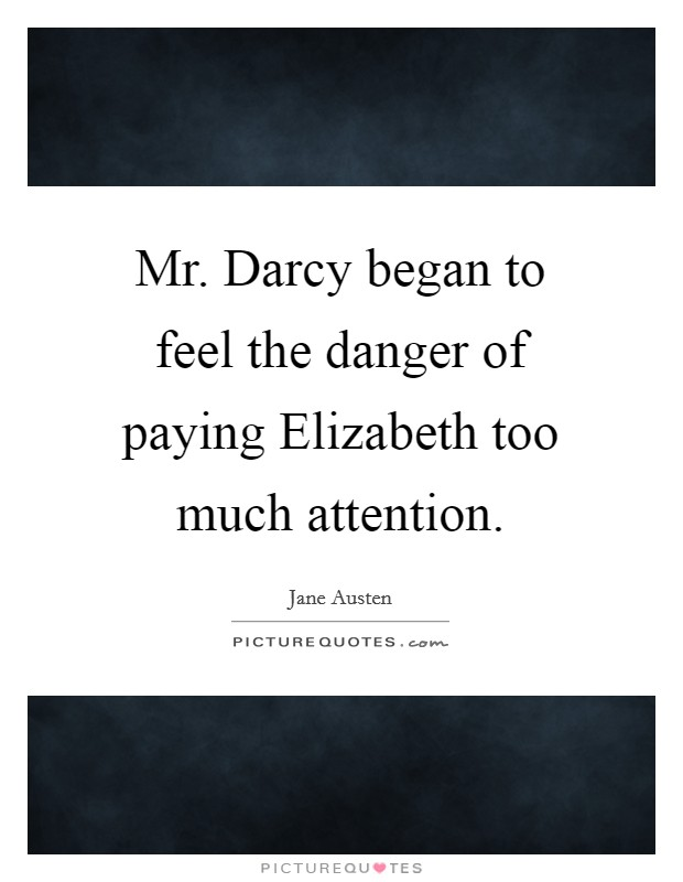 Mr. Darcy began to feel the danger of paying Elizabeth too much attention Picture Quote #1
