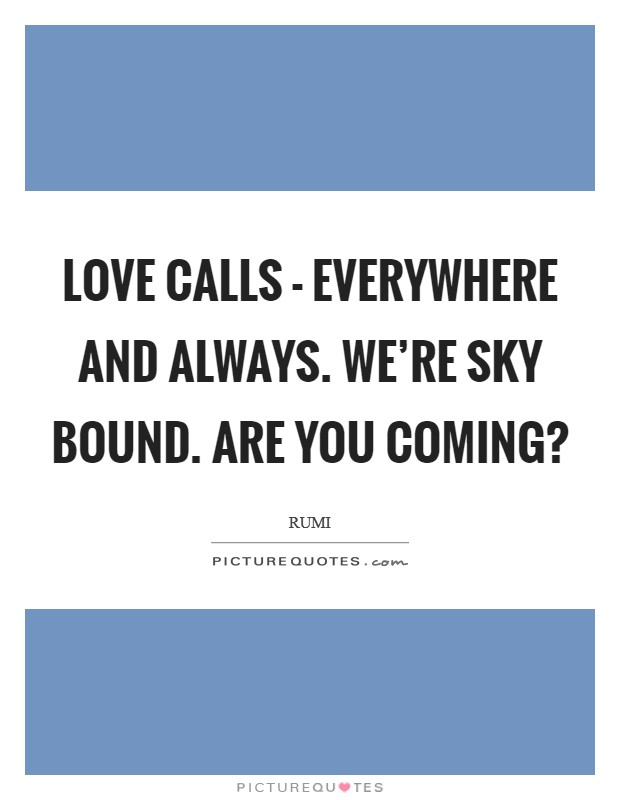 Love calls - everywhere and always. We're sky bound. Are you coming? Picture Quote #1
