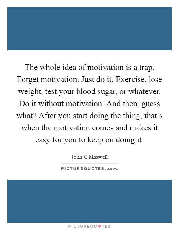 The whole idea of motivation is a trap. Forget motivation. Just do it. Exercise, lose weight, test your blood sugar, or whatever. Do it without motivation. And then, guess what? After you start doing the thing, that's when the motivation comes and makes it easy for you to keep on doing it Picture Quote #1