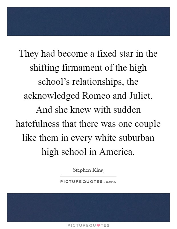 They had become a fixed star in the shifting firmament of the high school's relationships, the acknowledged Romeo and Juliet. And she knew with sudden hatefulness that there was one couple like them in every white suburban high school in America Picture Quote #1
