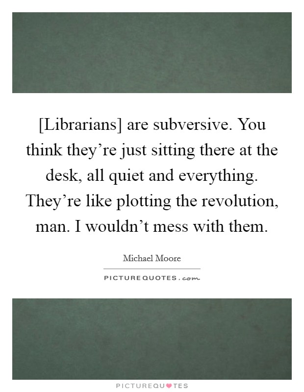 [Librarians] are subversive. You think they're just sitting there at the desk, all quiet and everything. They're like plotting the revolution, man. I wouldn't mess with them Picture Quote #1