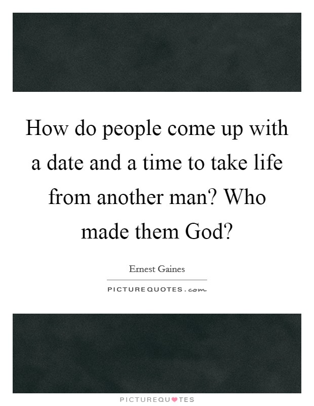 How do people come up with a date and a time to take life from another man? Who made them God? Picture Quote #1