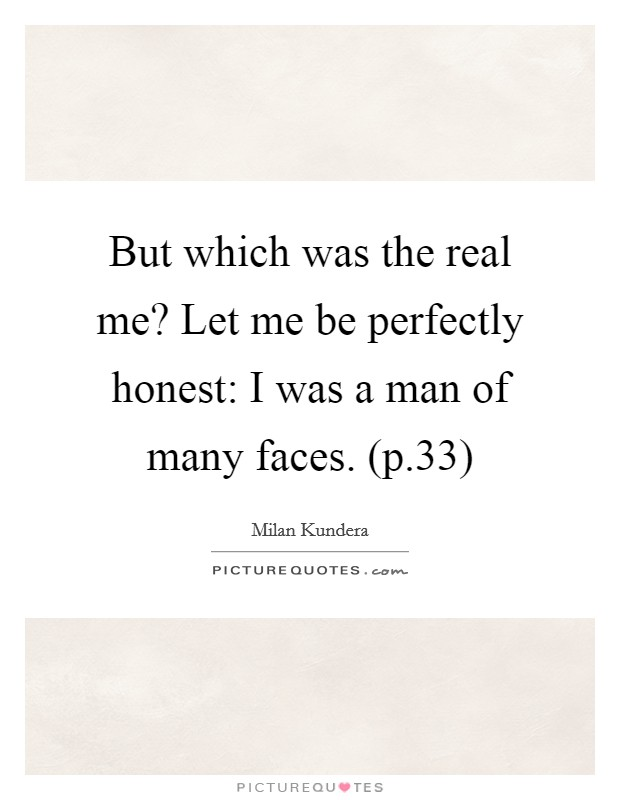 But which was the real me? Let me be perfectly honest: I was a man of many faces. (p.33) Picture Quote #1