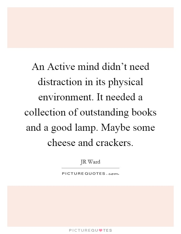 An Active mind didn't need distraction in its physical environment. It needed a collection of outstanding books and a good lamp. Maybe some cheese and crackers Picture Quote #1