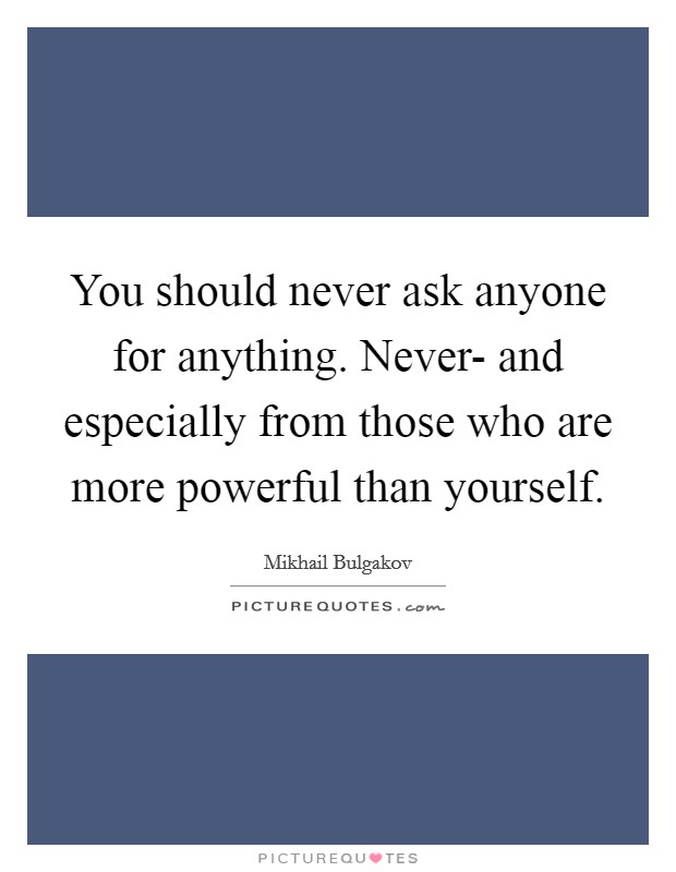 You should never ask anyone for anything. Never- and especially from those who are more powerful than yourself Picture Quote #1