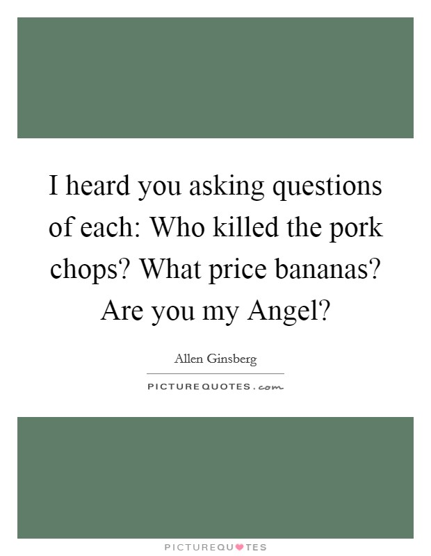 I heard you asking questions of each: Who killed the pork chops? What price bananas? Are you my Angel? Picture Quote #1