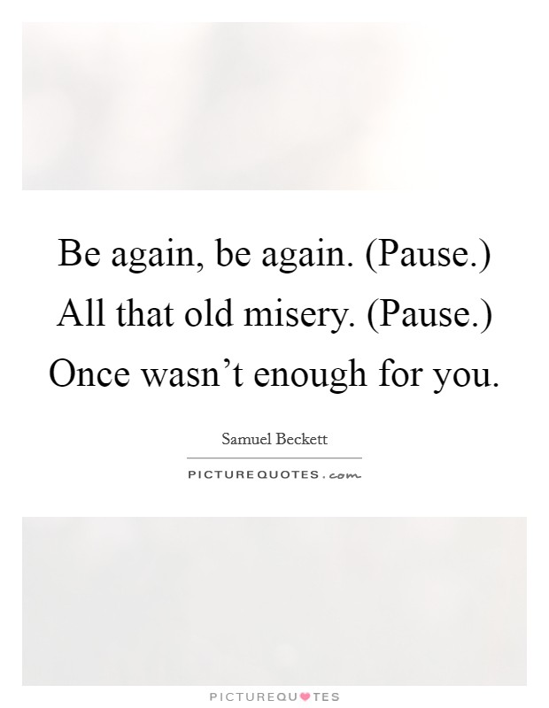 Be again, be again. (Pause.) All that old misery. (Pause.) Once wasn't enough for you Picture Quote #1