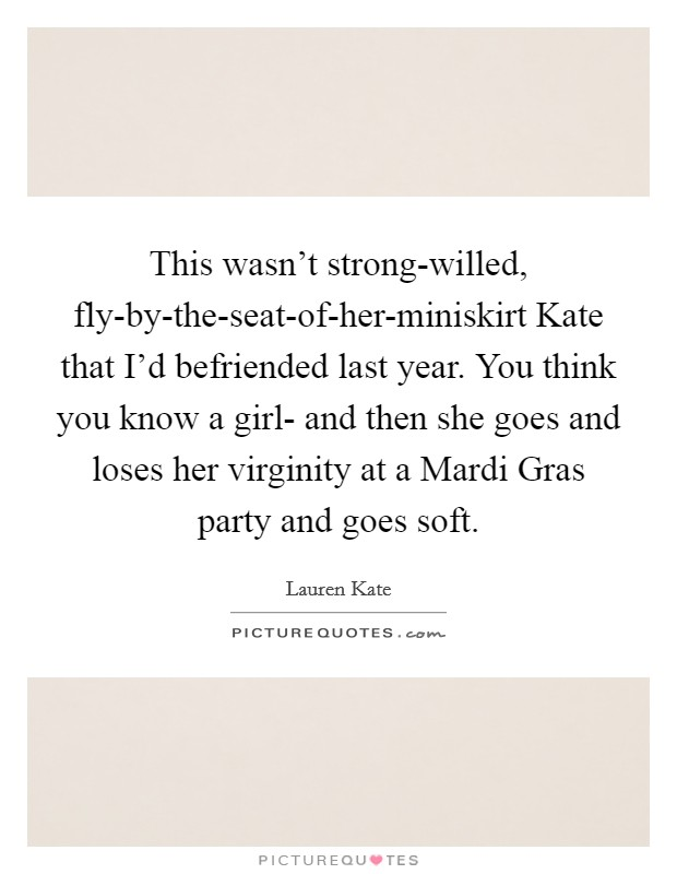 This wasn't strong-willed, fly-by-the-seat-of-her-miniskirt Kate that I'd befriended last year. You think you know a girl- and then she goes and loses her virginity at a Mardi Gras party and goes soft Picture Quote #1