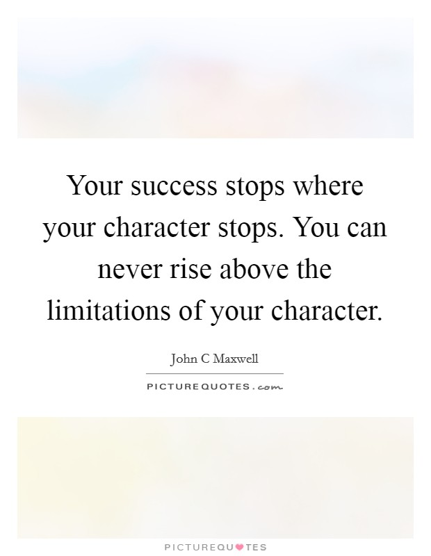 Your success stops where your character stops. You can never rise above the limitations of your character Picture Quote #1