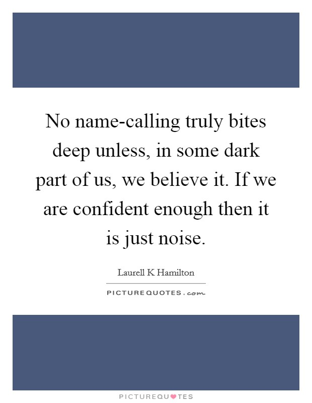 No name-calling truly bites deep unless, in some dark part of us, we believe it. If we are confident enough then it is just noise Picture Quote #1