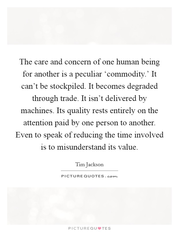 The care and concern of one human being for another is a peculiar 'commodity.' It can't be stockpiled. It becomes degraded through trade. It isn't delivered by machines. Its quality rests entirely on the attention paid by one person to another. Even to speak of reducing the time involved is to misunderstand its value Picture Quote #1