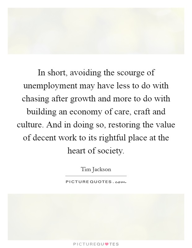 In short, avoiding the scourge of unemployment may have less to do with chasing after growth and more to do with building an economy of care, craft and culture. And in doing so, restoring the value of decent work to its rightful place at the heart of society Picture Quote #1