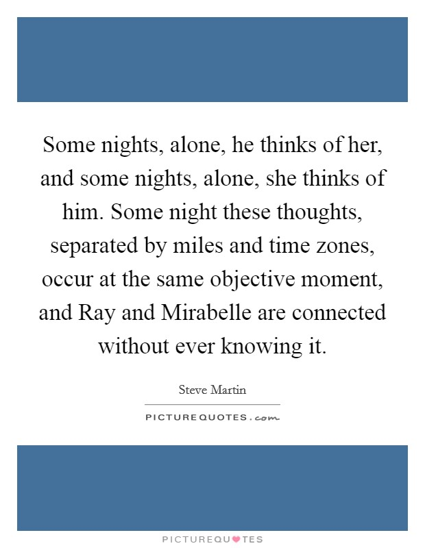 Some nights, alone, he thinks of her, and some nights, alone, she thinks of him. Some night these thoughts, separated by miles and time zones, occur at the same objective moment, and Ray and Mirabelle are connected without ever knowing it Picture Quote #1