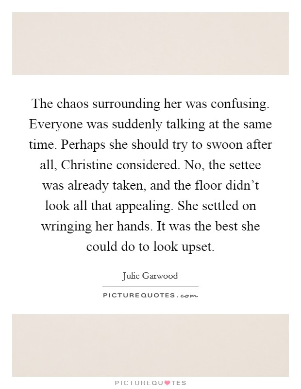 The chaos surrounding her was confusing. Everyone was suddenly talking at the same time. Perhaps she should try to swoon after all, Christine considered. No, the settee was already taken, and the floor didn't look all that appealing. She settled on wringing her hands. It was the best she could do to look upset Picture Quote #1
