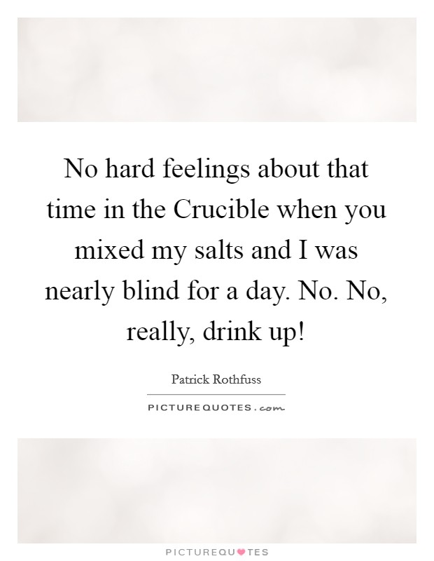 No hard feelings about that time in the Crucible when you mixed my salts and I was nearly blind for a day. No. No, really, drink up! Picture Quote #1