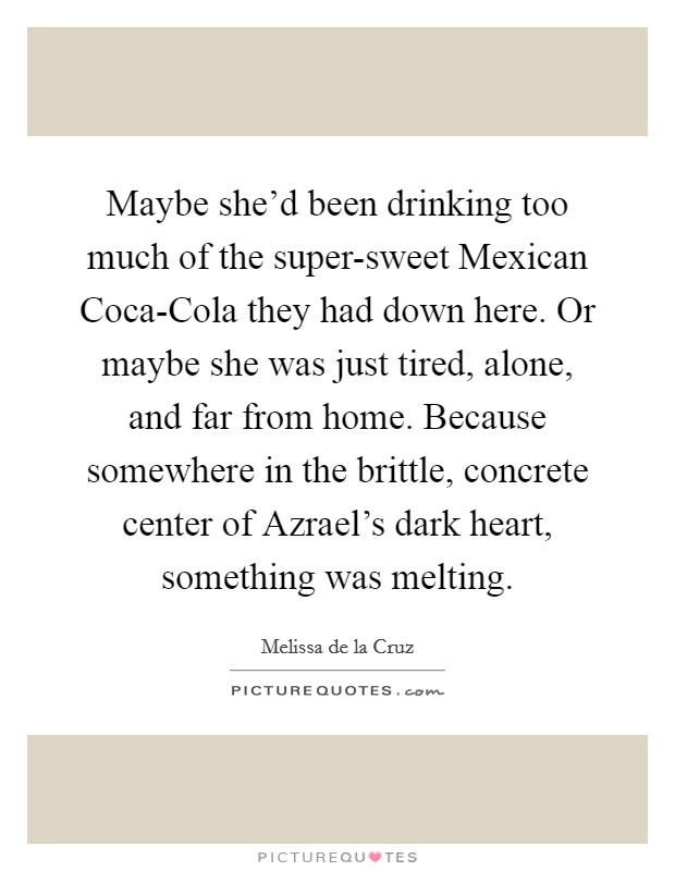 Maybe she'd been drinking too much of the super-sweet Mexican Coca-Cola they had down here. Or maybe she was just tired, alone, and far from home. Because somewhere in the brittle, concrete center of Azrael's dark heart, something was melting Picture Quote #1