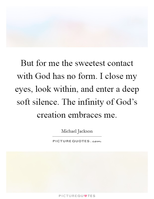 But for me the sweetest contact with God has no form. I close my eyes, look within, and enter a deep soft silence. The infinity of God's creation embraces me Picture Quote #1