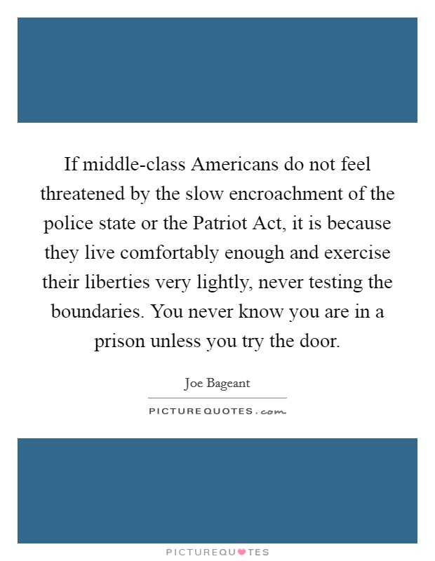 If middle-class Americans do not feel threatened by the slow encroachment of the police state or the Patriot Act, it is because they live comfortably enough and exercise their liberties very lightly, never testing the boundaries. You never know you are in a prison unless you try the door Picture Quote #1