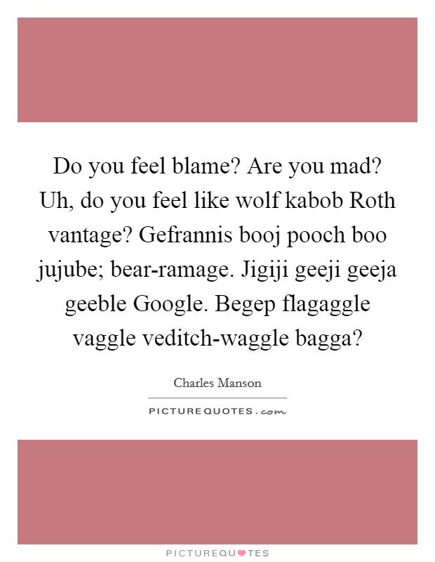 Do you feel blame? Are you mad? Uh, do you feel like wolf kabob Roth vantage? Gefrannis booj pooch boo jujube; bear-ramage. Jigiji geeji geeja geeble Google. Begep flagaggle vaggle veditch-waggle bagga? Picture Quote #1