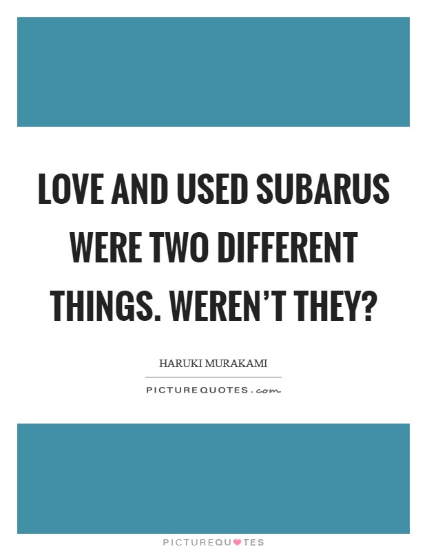 Love and used Subarus were two different things. Weren't they? Picture Quote #1