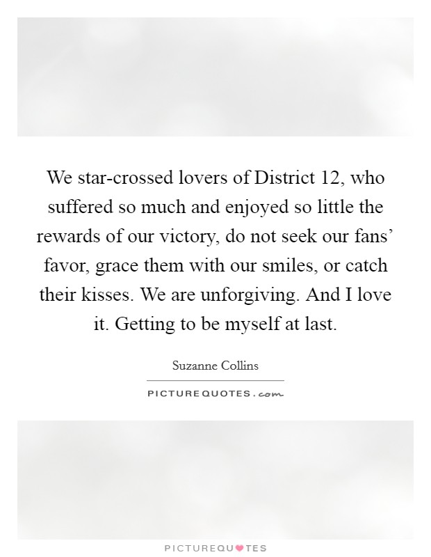 We star-crossed lovers of District 12, who suffered so much and enjoyed so little the rewards of our victory, do not seek our fans' favor, grace them with our smiles, or catch their kisses. We are unforgiving. And I love it. Getting to be myself at last Picture Quote #1