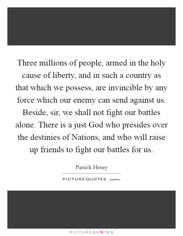 Three millions of people, armed in the holy cause of liberty, and in such a country as that which we possess, are invincible by any force which our enemy can send against us. Beside, sir, we shall not fight our battles alone. There is a just God who presides over the destinies of Nations, and who will raise up friends to fight our battles for us Picture Quote #1