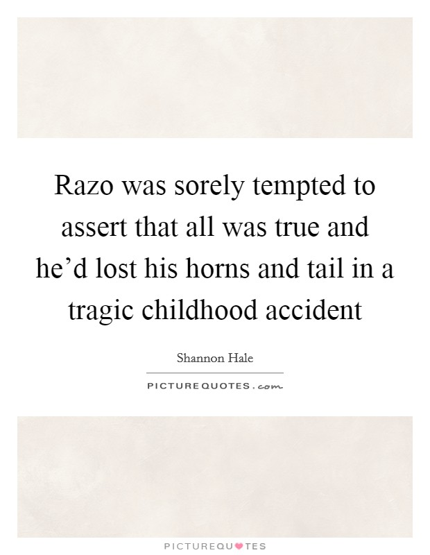 Razo was sorely tempted to assert that all was true and he'd lost his horns and tail in a tragic childhood accident Picture Quote #1