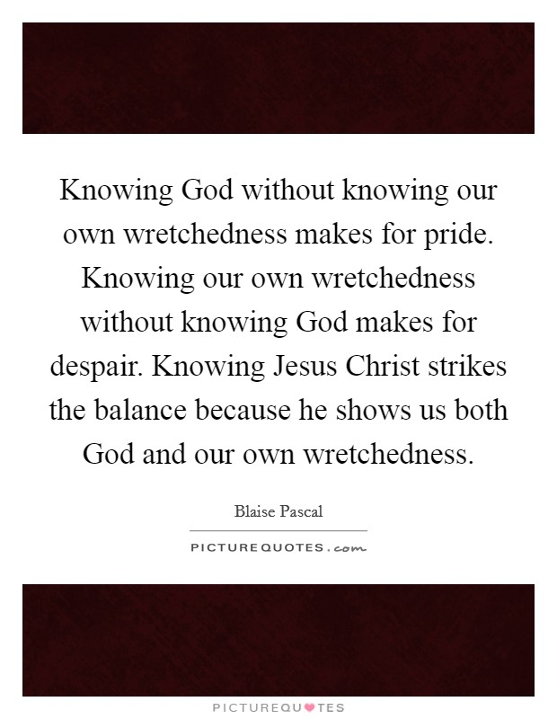 Knowing God without knowing our own wretchedness makes for pride. Knowing our own wretchedness without knowing God makes for despair. Knowing Jesus Christ strikes the balance because he shows us both God and our own wretchedness Picture Quote #1