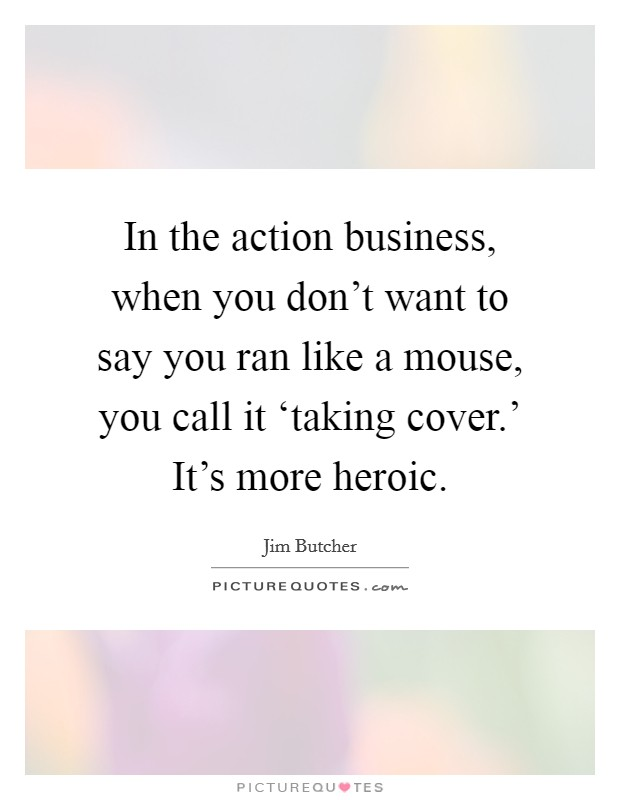 In the action business, when you don't want to say you ran like a mouse, you call it 'taking cover.' It's more heroic Picture Quote #1