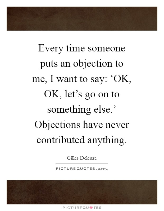 Every time someone puts an objection to me, I want to say: 'OK, OK, let's go on to something else.' Objections have never contributed anything Picture Quote #1